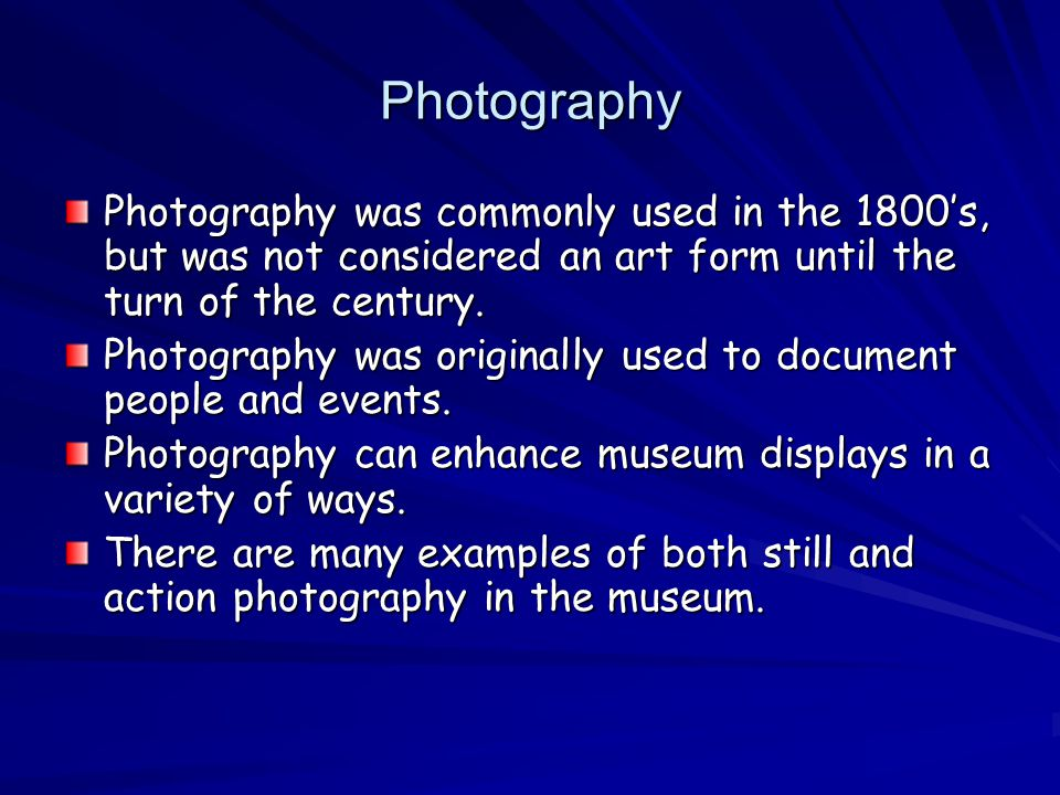 Photography Photography was commonly used in the 1800s, but was not considered an art form until the turn of the century.