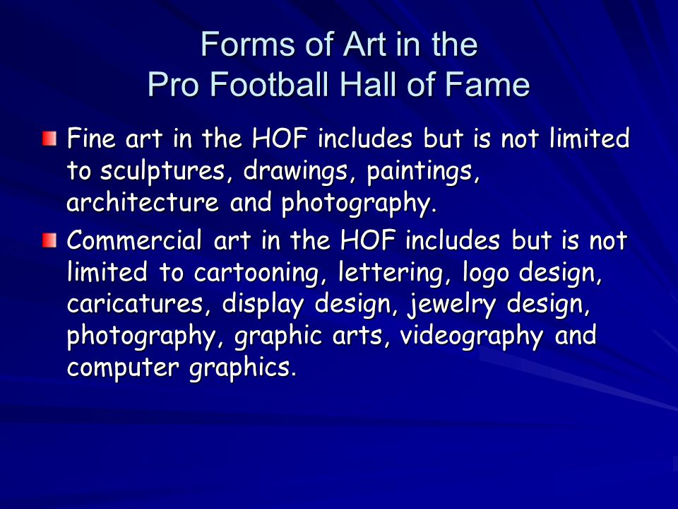 Forms of Art in the Pro Football Hall of Fame Fine art in the HOF includes but is not limited to sculptures, drawings, paintings, architecture and photography.