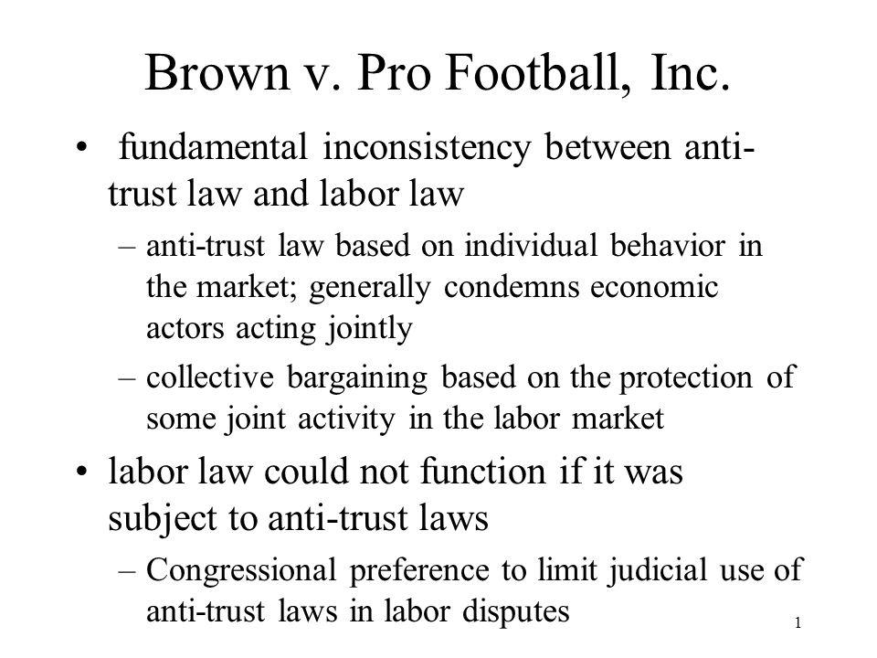 1 Brown v. Pro Football, Inc. fundamental inconsistency between anti- trust law and labor law –anti-trust law based on individual behavior in the mark