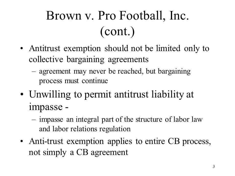 3 Brown v. Pro Football, Inc. (cont.) Antitrust exemption should not be limited only to collective bargaining agreements –agreement may never be reach