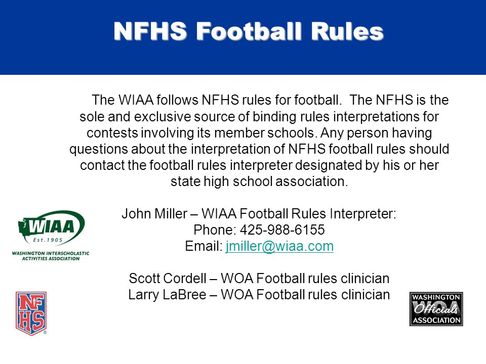 NFHS Football Rules The WIAA follows NFHS rules for football. The NFHS is the sole and exclusive source of binding rules interpretations for contests