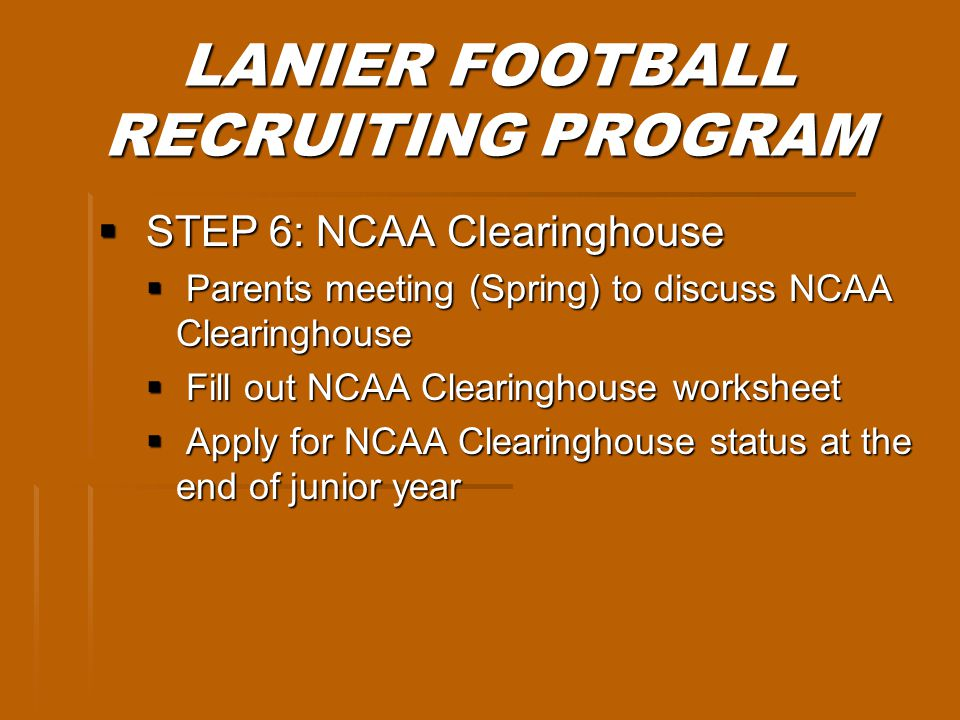 LANIER FOOTBALL RECRUITING PROGRAM STEP 6: NCAA Clearinghouse STEP 6: NCAA Clearinghouse Parents meeting (Spring) to discuss NCAA Clearinghouse Parents meeting (Spring) to discuss NCAA Clearinghouse Fill out NCAA Clearinghouse worksheet Fill out NCAA Clearinghouse worksheet Apply for NCAA Clearinghouse status at the end of junior year Apply for NCAA Clearinghouse status at the end of junior year