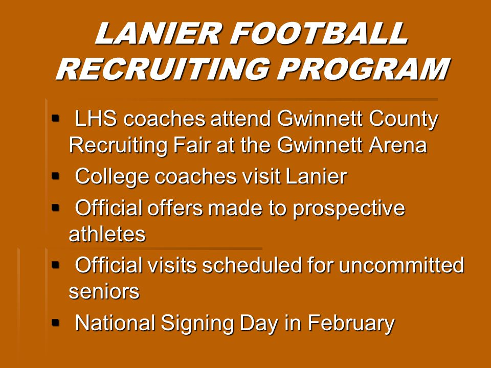 LANIER FOOTBALL RECRUITING PROGRAM LHS coaches attend Gwinnett County Recruiting Fair at the Gwinnett Arena LHS coaches attend Gwinnett County Recruiting Fair at the Gwinnett Arena College coaches visit Lanier College coaches visit Lanier Official offers made to prospective athletes Official offers made to prospective athletes Official visits scheduled for uncommitted seniors Official visits scheduled for uncommitted seniors National Signing Day in February National Signing Day in February