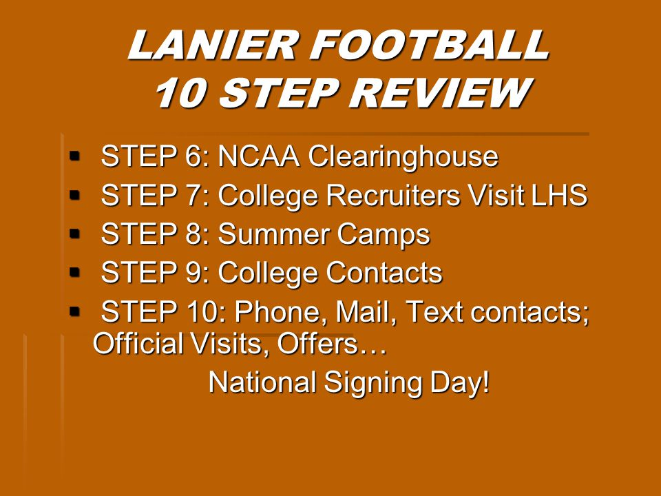 LANIER FOOTBALL 10 STEP REVIEW STEP 6: NCAA Clearinghouse STEP 6: NCAA Clearinghouse STEP 7: College Recruiters Visit LHS STEP 7: College Recruiters Visit LHS STEP 8: Summer Camps STEP 8: Summer Camps STEP 9: College Contacts STEP 9: College Contacts STEP 10: Phone, Mail, Text contacts; Official Visits, Offers… STEP 10: Phone, Mail, Text contacts; Official Visits, Offers… National Signing Day!