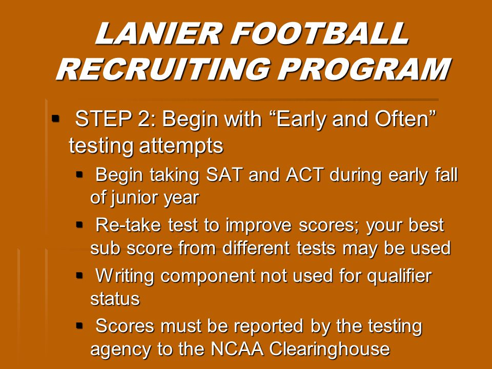 LANIER FOOTBALL RECRUITING PROGRAM STEP 2: Begin with Early and Often testing attempts STEP 2: Begin with Early and Often testing attempts Begin taking SAT and ACT during early fall of junior year Begin taking SAT and ACT during early fall of junior year Re-take test to improve scores; your best sub score from different tests may be used Re-take test to improve scores; your best sub score from different tests may be used Writing component not used for qualifier status Writing component not used for qualifier status Scores must be reported by the testing agency to the NCAA Clearinghouse Scores must be reported by the testing agency to the NCAA Clearinghouse