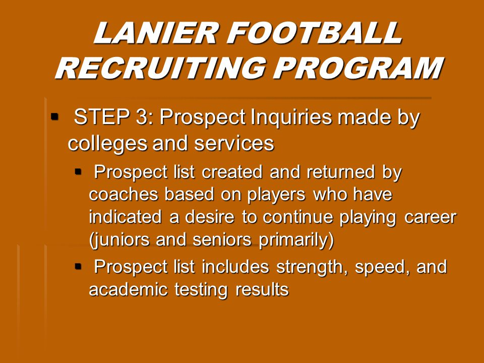 LANIER FOOTBALL RECRUITING PROGRAM STEP 3: Prospect Inquiries made by colleges and services STEP 3: Prospect Inquiries made by colleges and services Prospect list created and returned by coaches based on players who have indicated a desire to continue playing career (juniors and seniors primarily) Prospect list created and returned by coaches based on players who have indicated a desire to continue playing career (juniors and seniors primarily) Prospect list includes strength, speed, and academic testing results Prospect list includes strength, speed, and academic testing results