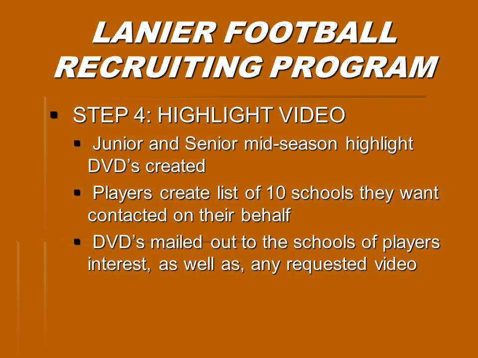 LANIER FOOTBALL RECRUITING PROGRAM STEP 4: HIGHLIGHT VIDEO STEP 4: HIGHLIGHT VIDEO Junior and Senior mid-season highlight DVDs created Junior and Senior mid-season highlight DVDs created Players create list of 10 schools they want contacted on their behalf Players create list of 10 schools they want contacted on their behalf DVDs mailed out to the schools of players interest, as well as, any requested video DVDs mailed out to the schools of players interest, as well as, any requested video