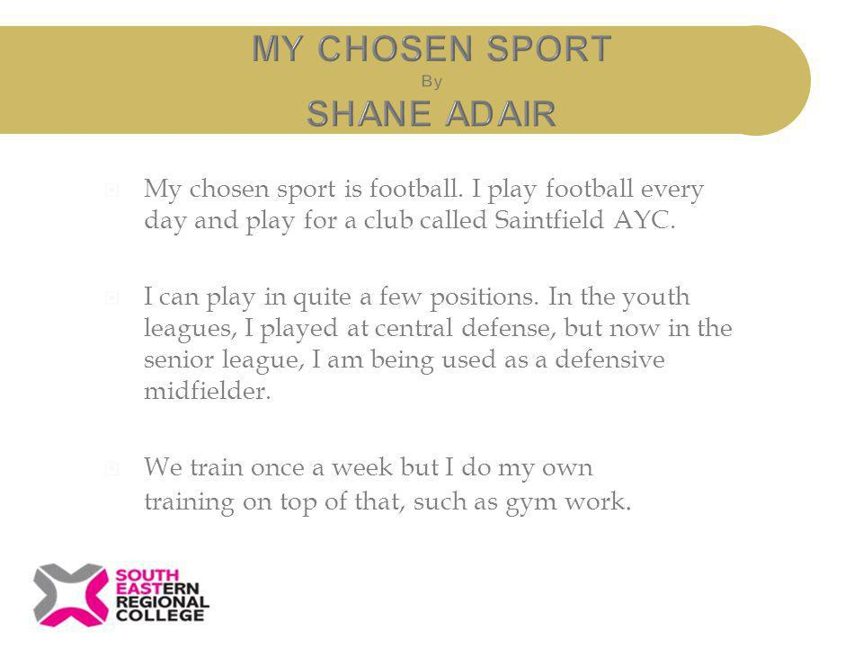 My chosen sport is football. I play football every day and play for a club called Saintfield AYC. I can play in quite a few positions. In the youth le