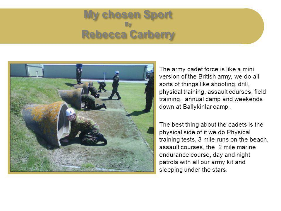 My chosen Sport By Rebecca Carberry The army cadet force is like a mini version of the British army, we do all sorts of things like shooting, drill, p