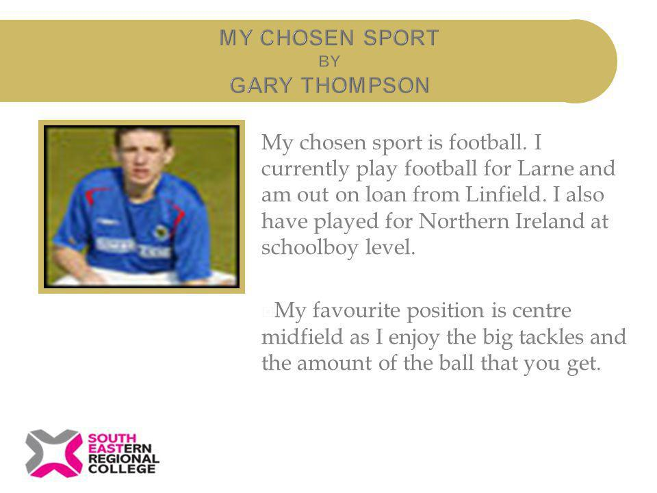 My chosen sport is football. I currently play football for Larne and am out on loan from Linfield. I also have played for Northern Ireland at schoolbo