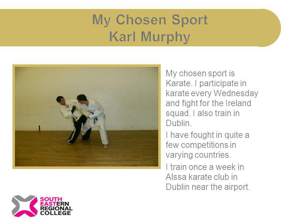My chosen sport is Karate. I participate in karate every Wednesday and fight for the Ireland squad. I also train in Dublin. I have fought in quite a f