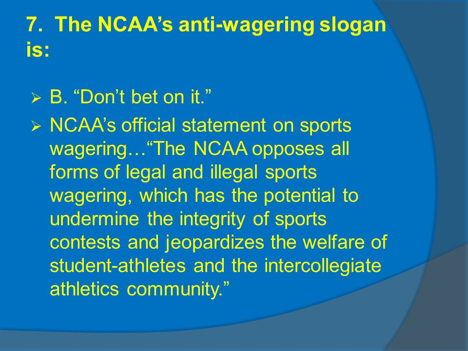 7. The NCAAs anti-wagering slogan is: B. Dont bet on it.
