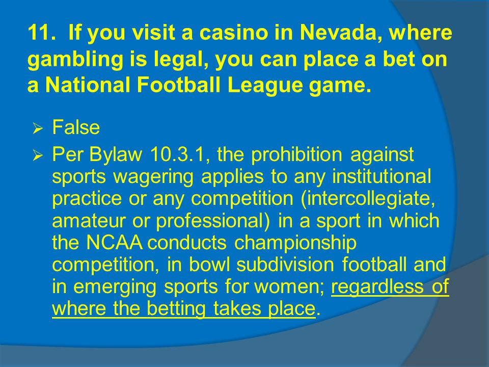 11. If you visit a casino in Nevada, where gambling is legal, you can place a bet on a National Football League game. False Per Bylaw 10.3.1, the proh