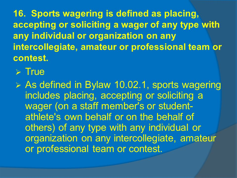 16. Sports wagering is defined as placing, accepting or soliciting a wager of any type with any individual or organization on any intercollegiate, ama