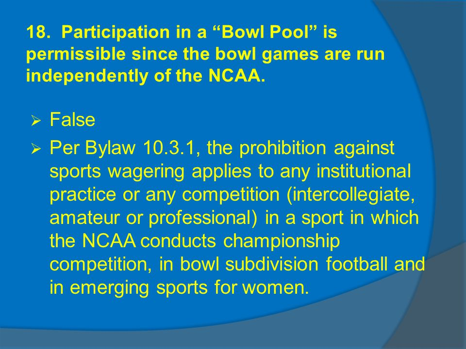 18. Participation in a Bowl Pool is permissible since the bowl games are run independently of the NCAA. False Per Bylaw 10.3.1, the prohibition agains