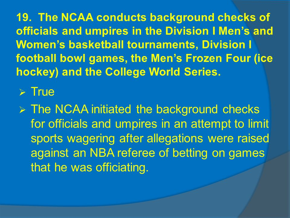 19. The NCAA conducts background checks of officials and umpires in the Division I Mens and Womens basketball tournaments, Division I football bowl ga