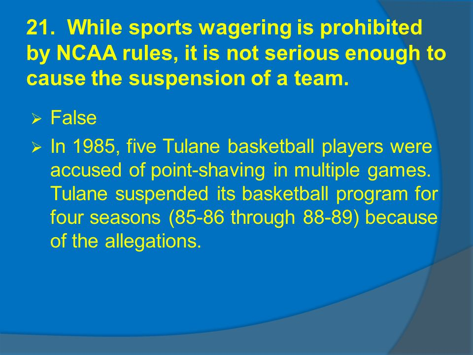 21. While sports wagering is prohibited by NCAA rules, it is not serious enough to cause the suspension of a team. False In 1985, five Tulane basketba