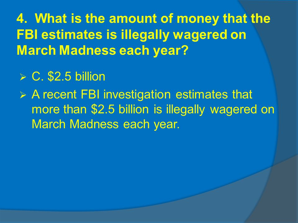 4. What is the amount of money that the FBI estimates is illegally wagered on March Madness each year? C. $2.5 billion A recent FBI investigation esti