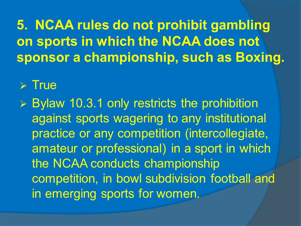 5. NCAA rules do not prohibit gambling on sports in which the NCAA does not sponsor a championship, such as Boxing. True Bylaw 10.3.1 only restricts t