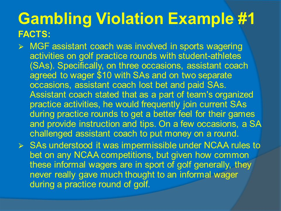 Gambling Violation Example #1 FACTS: MGF assistant coach was involved in sports wagering activities on golf practice rounds with student-athletes (SAs).