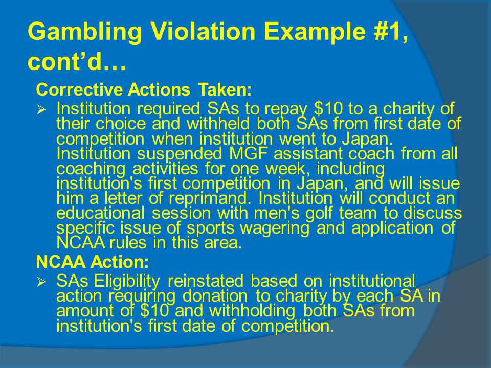 Gambling Violation Example #1, contd… Corrective Actions Taken: Institution required SAs to repay $10 to a charity of their choice and withheld both SAs from first date of competition when institution went to Japan.