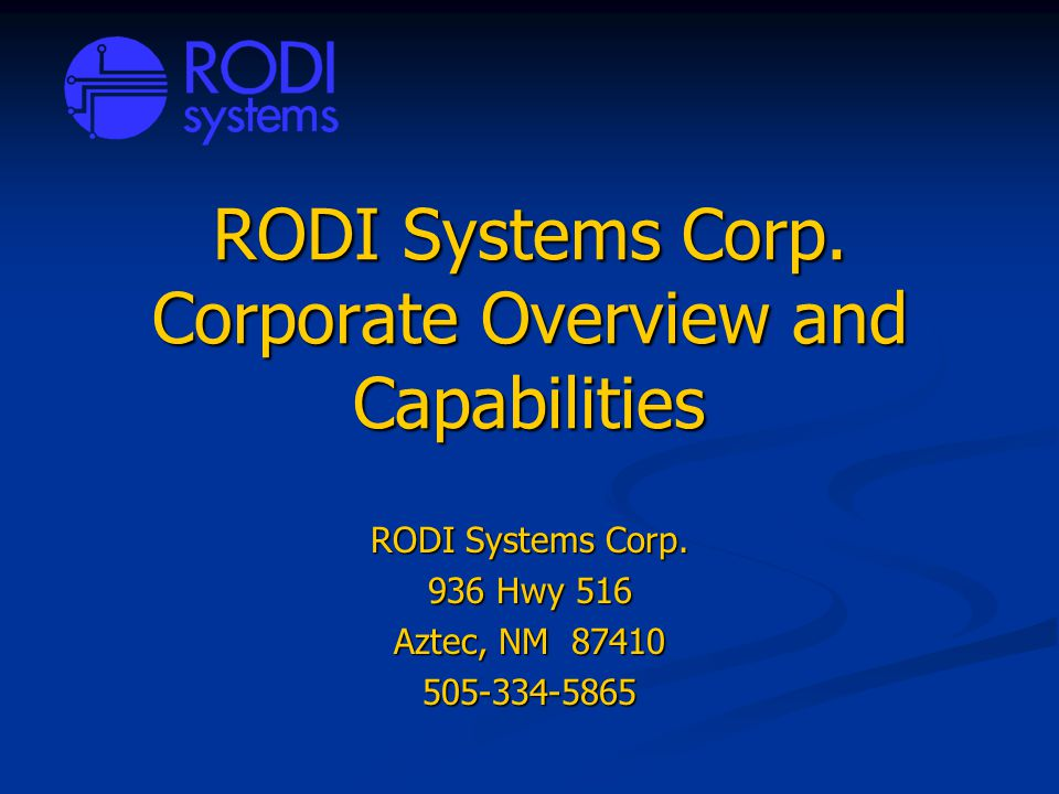 RODI Systems Corp. Corporate Overview and Capabilities RODI Systems Corp. 936 Hwy 516 Aztec, NM 87410 505-334-5865