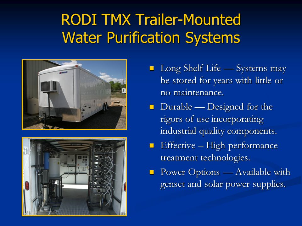 RODI TMX Trailer-Mounted Water Purification Systems Long Shelf Life Systems may be stored for years with little or no maintenance. Durable Designed fo