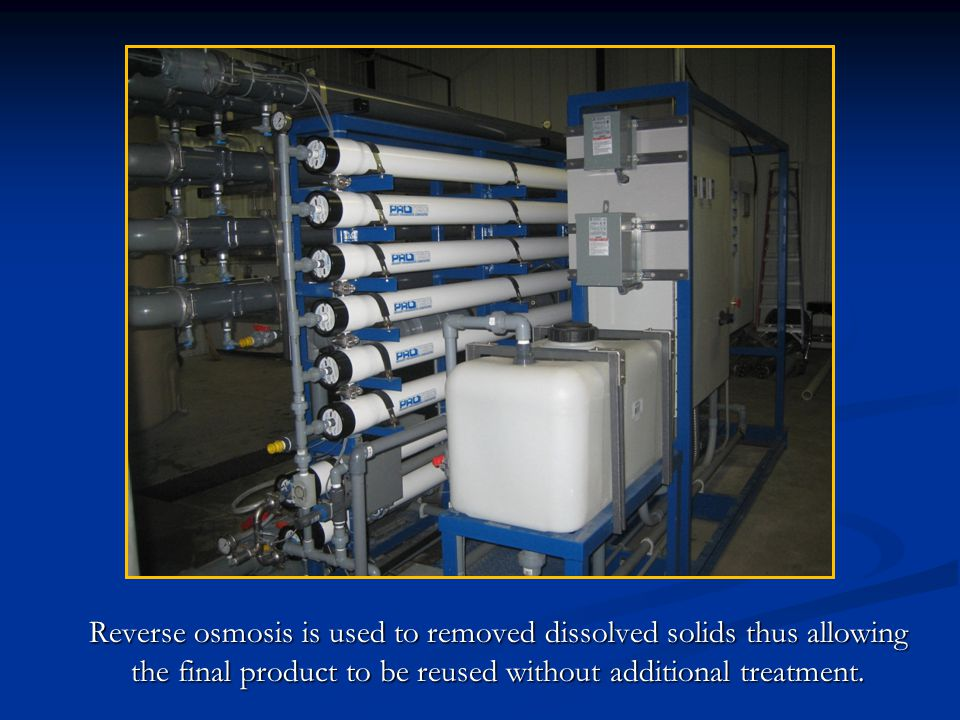 Reverse osmosis is used to removed dissolved solids thus allowing the final product to be reused without additional treatment.