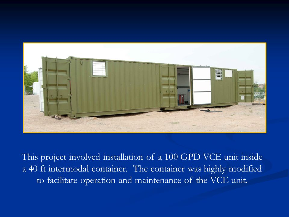 This project involved installation of a 100 GPD VCE unit inside a 40 ft intermodal container. The container was highly modified to facilitate operatio