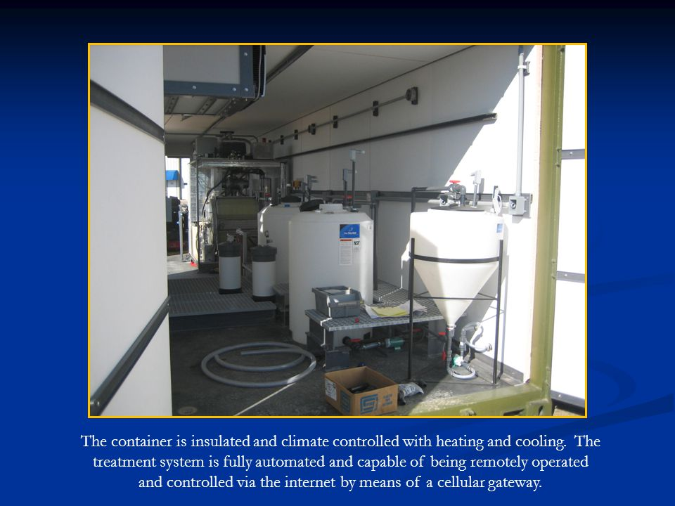 The container is insulated and climate controlled with heating and cooling. The treatment system is fully automated and capable of being remotely oper