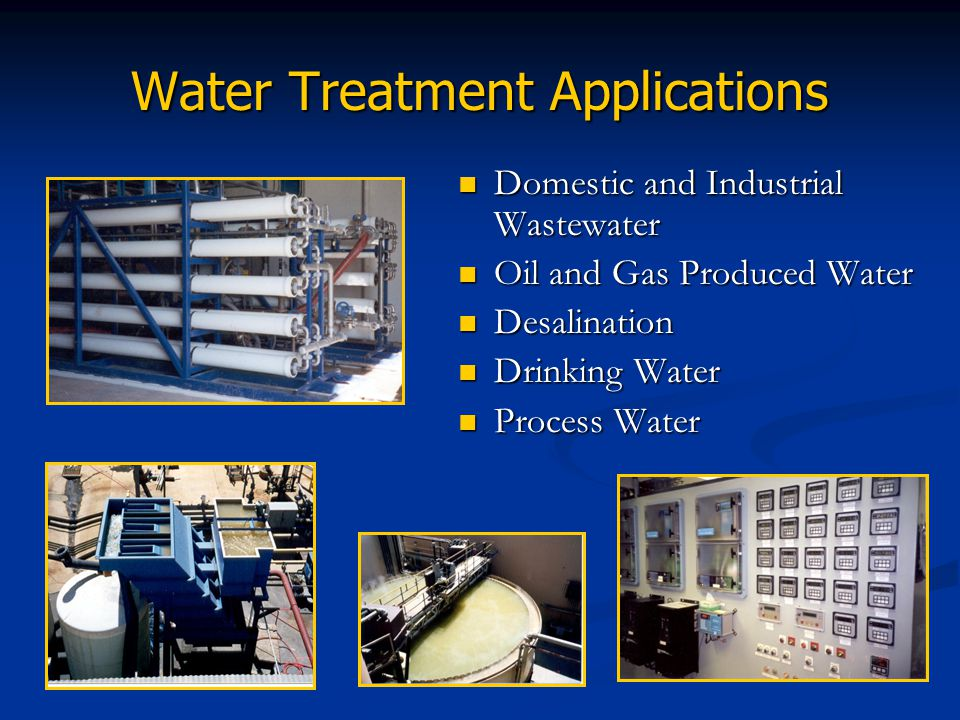 Water Treatment Applications Domestic and Industrial Wastewater Oil and Gas Produced Water Desalination Drinking Water Process Water