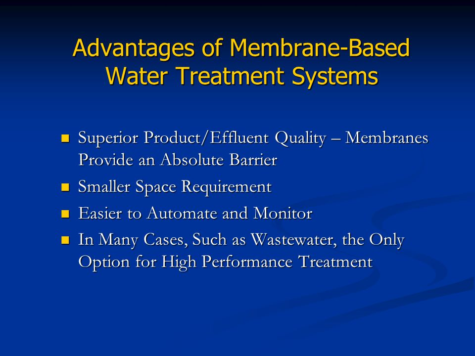 Advantages of Membrane-Based Water Treatment Systems Superior Product/Effluent Quality – Membranes Provide an Absolute Barrier Superior Product/Efflue