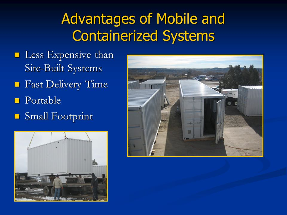 Advantages of Mobile and Containerized Systems Less Expensive than Site-Built Systems Fast Delivery Time Portable Small Footprint