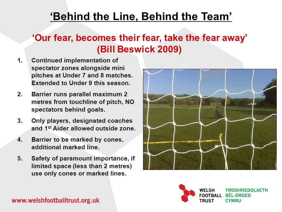 Behind the Line, Behind the Team Our fear, becomes their fear, take the fear away (Bill Beswick 2009) 1.Continued implementation of spectator zones alongside mini pitches at Under 7 and 8 matches.