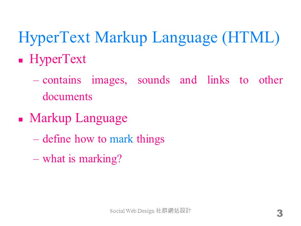 HyperText Markup Language (HTML) HyperText –contains images, sounds and links to other documents Markup Language –define how to mark things –what is m