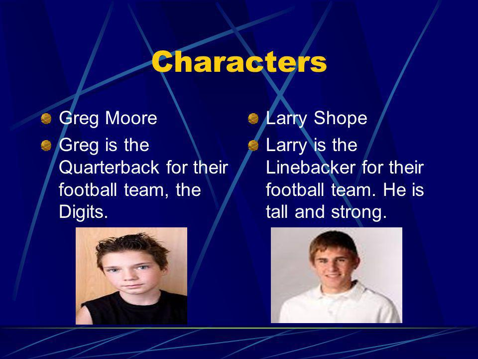 Characters Greg Moore Greg is the Quarterback for their football team, the Digits. Larry Shope Larry is the Linebacker for their football team. He is