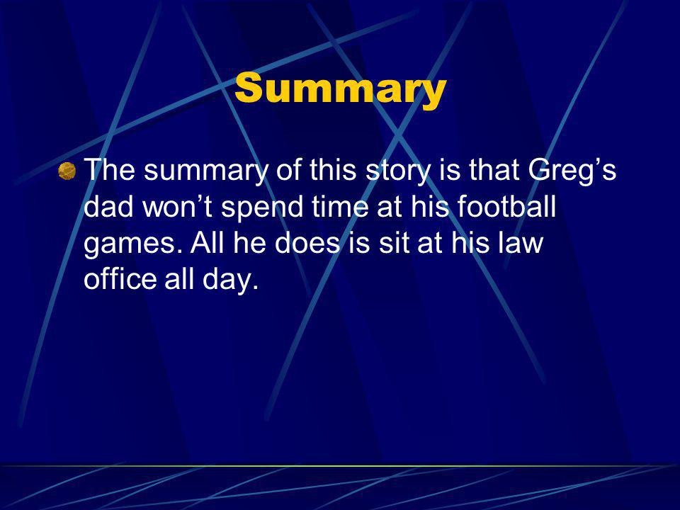 Summary The summary of this story is that Gregs dad wont spend time at his football games. All he does is sit at his law office all day.