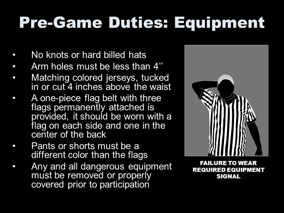 Pre-Game Duties: Equipment No knots or hard billed hats Arm holes must be less than 4 Matching colored jerseys, tucked in or cut 4 inches above the wa