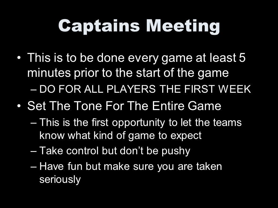Captains Meeting This is to be done every game at least 5 minutes prior to the start of the game –DO FOR ALL PLAYERS THE FIRST WEEK Set The Tone For T