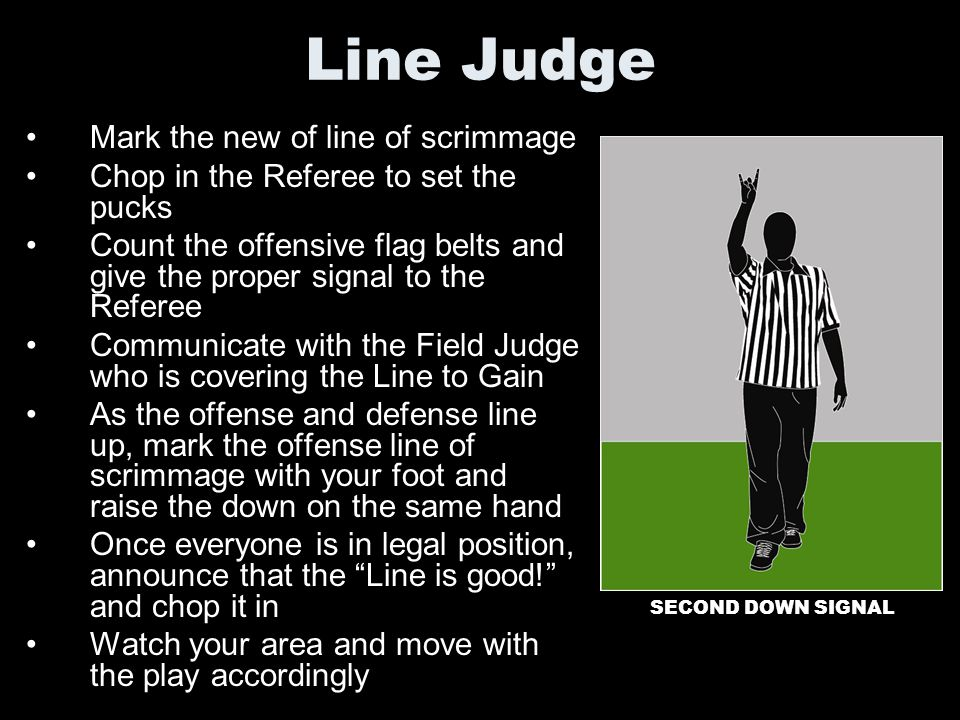 Line Judge Mark the new of line of scrimmage Chop in the Referee to set the pucks Count the offensive flag belts and give the proper signal to the Ref