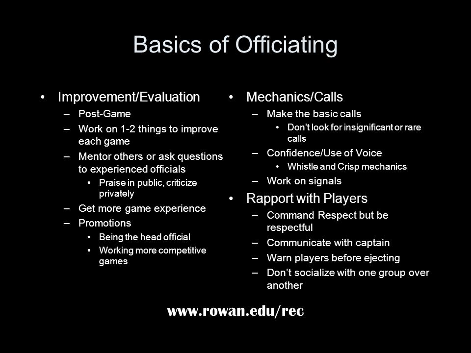 Basics of Officiating Improvement/Evaluation –Post-Game –Work on 1-2 things to improve each game –Mentor others or ask questions to experienced offici