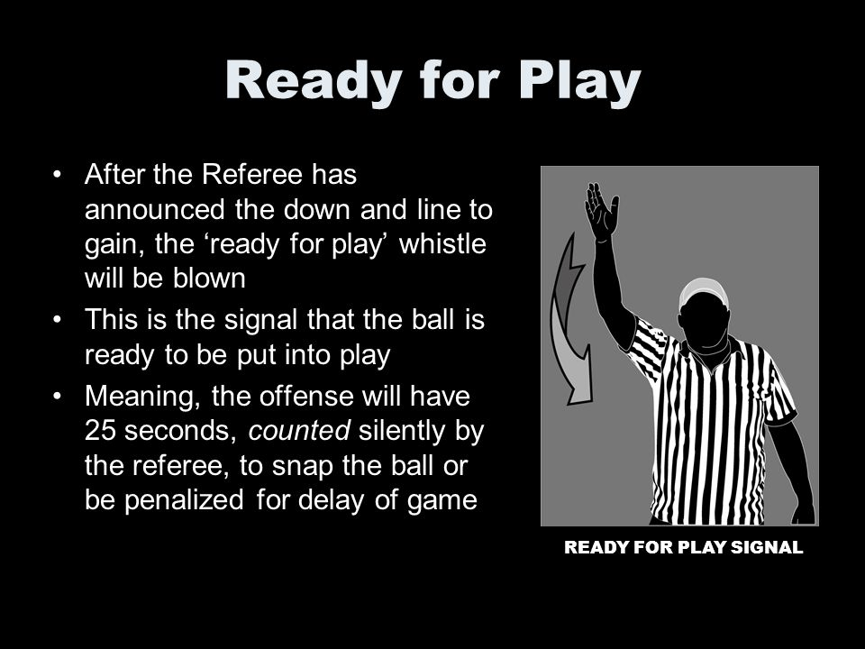 Ready for Play After the Referee has announced the down and line to gain, the ready for play whistle will be blown This is the signal that the ball is