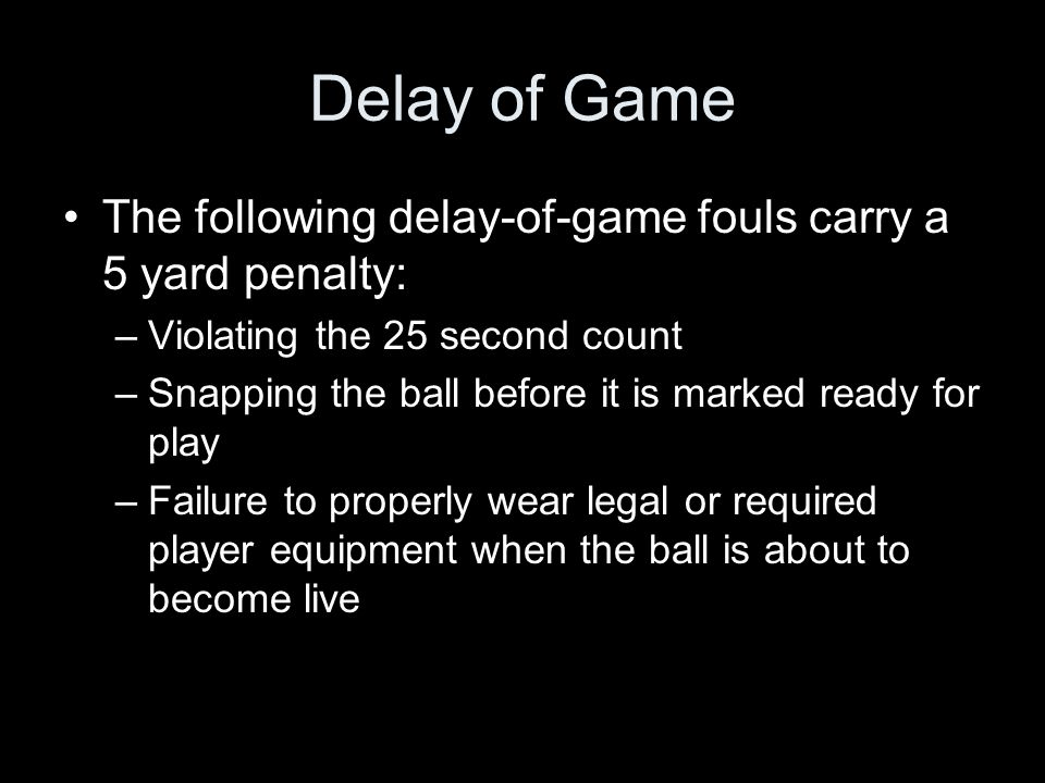 Delay of Game The following delay-of-game fouls carry a 5 yard penalty: –Violating the 25 second count –Snapping the ball before it is marked ready fo