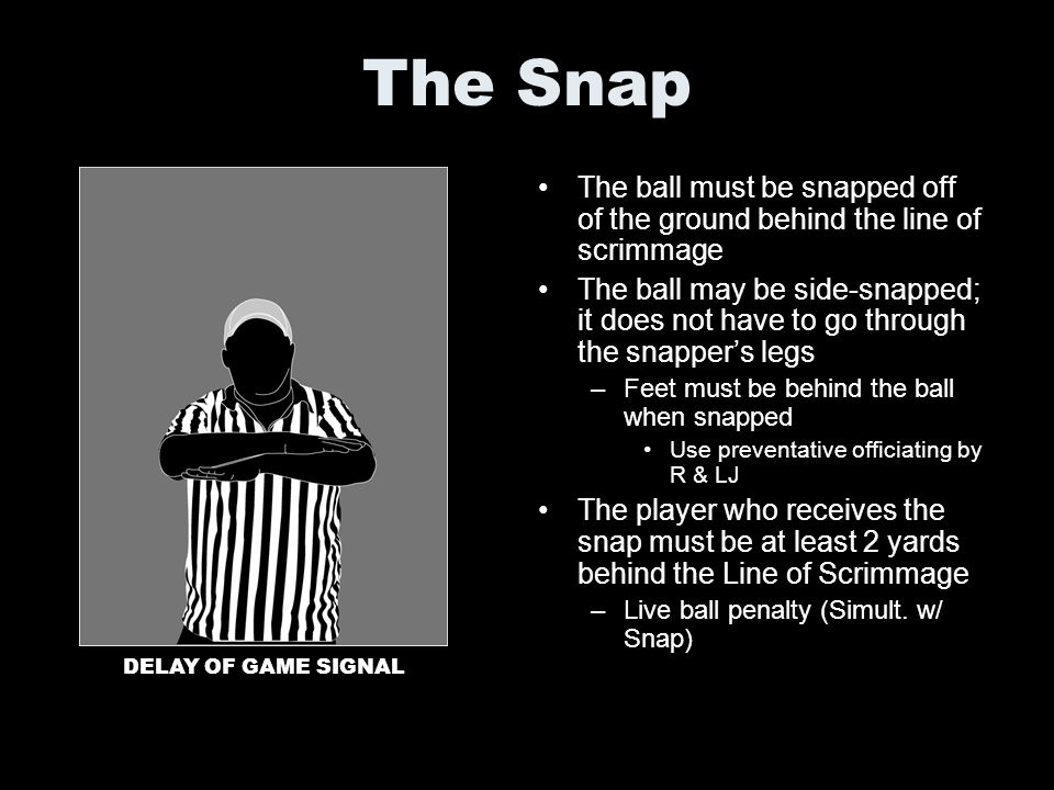 The Snap The ball must be snapped off of the ground behind the line of scrimmage The ball may be side-snapped; it does not have to go through the snap