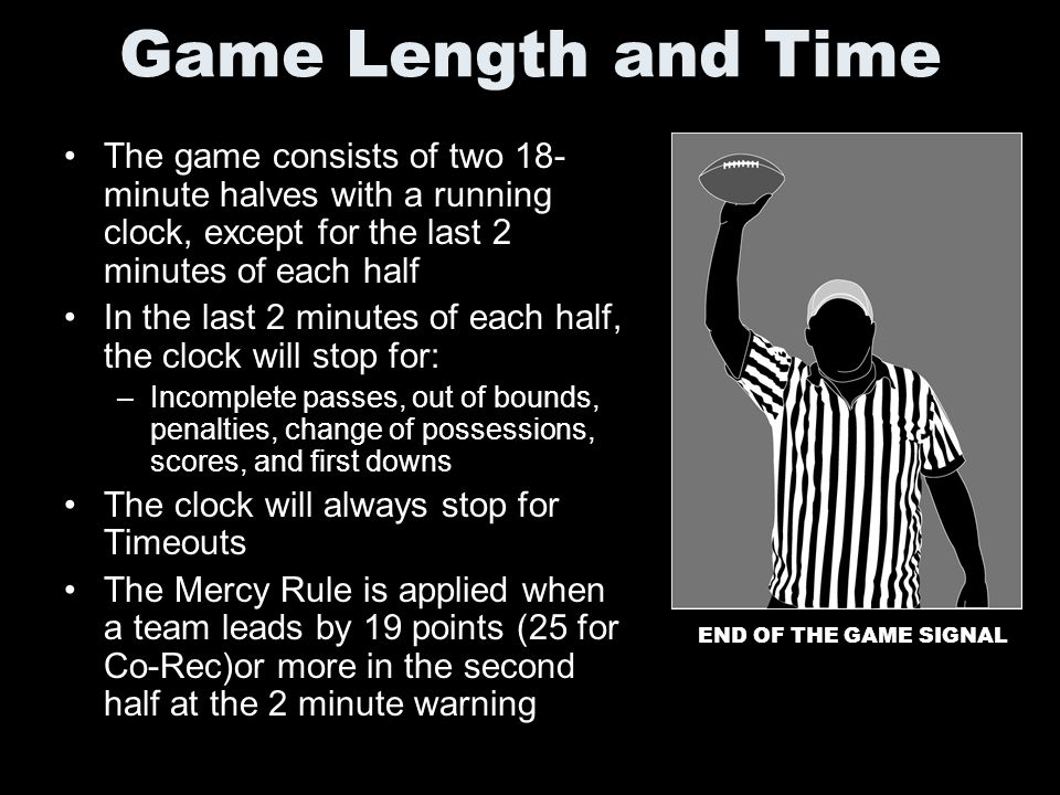 Game Length and Time The game consists of two 18- minute halves with a running clock, except for the last 2 minutes of each half In the last 2 minutes