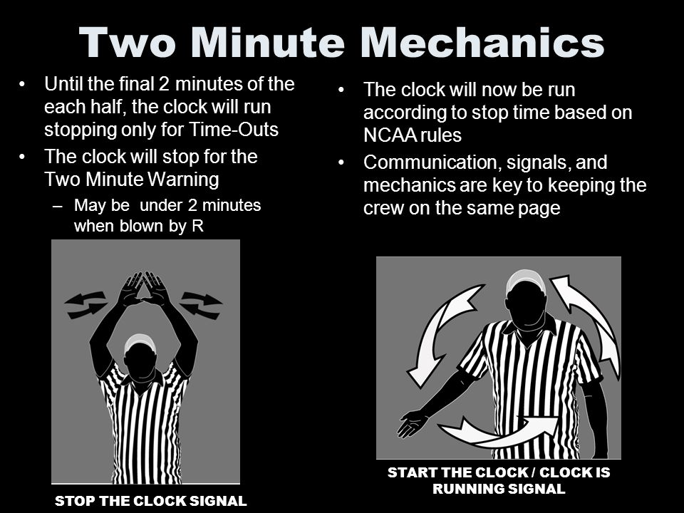 Two Minute Mechanics Until the final 2 minutes of the each half, the clock will run stopping only for Time-Outs The clock will stop for the Two Minute