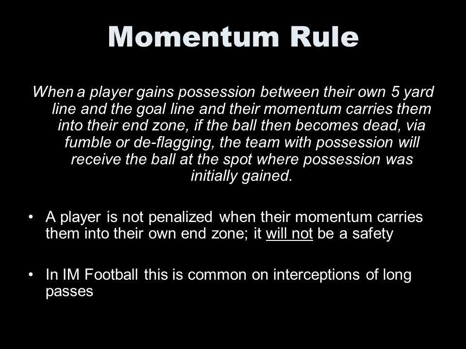 Momentum Rule When a player gains possession between their own 5 yard line and the goal line and their momentum carries them into their end zone, if t