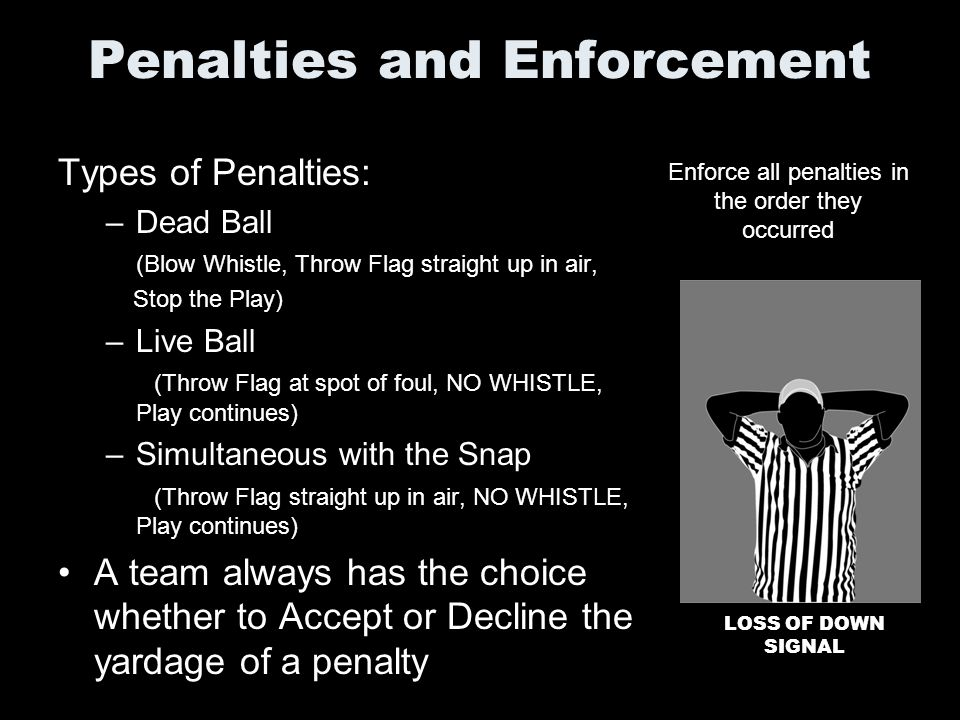 Penalties and Enforcement Types of Penalties: –Dead Ball (Blow Whistle, Throw Flag straight up in air, Stop the Play) –Live Ball (Throw Flag at spot o