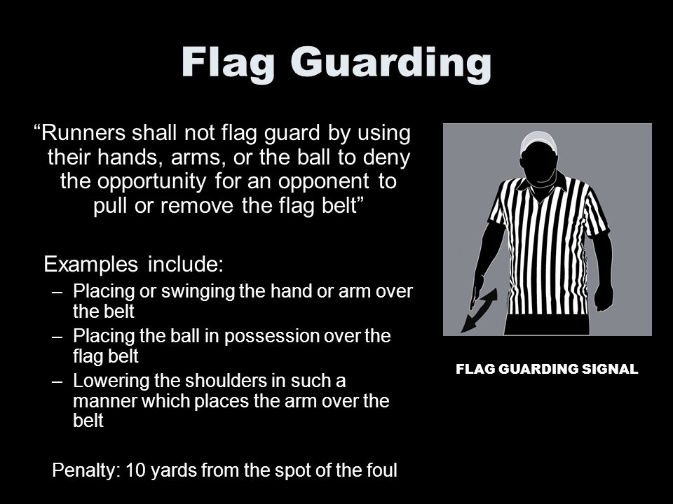 Flag Guarding Runners shall not flag guard by using their hands, arms, or the ball to deny the opportunity for an opponent to pull or remove the flag
