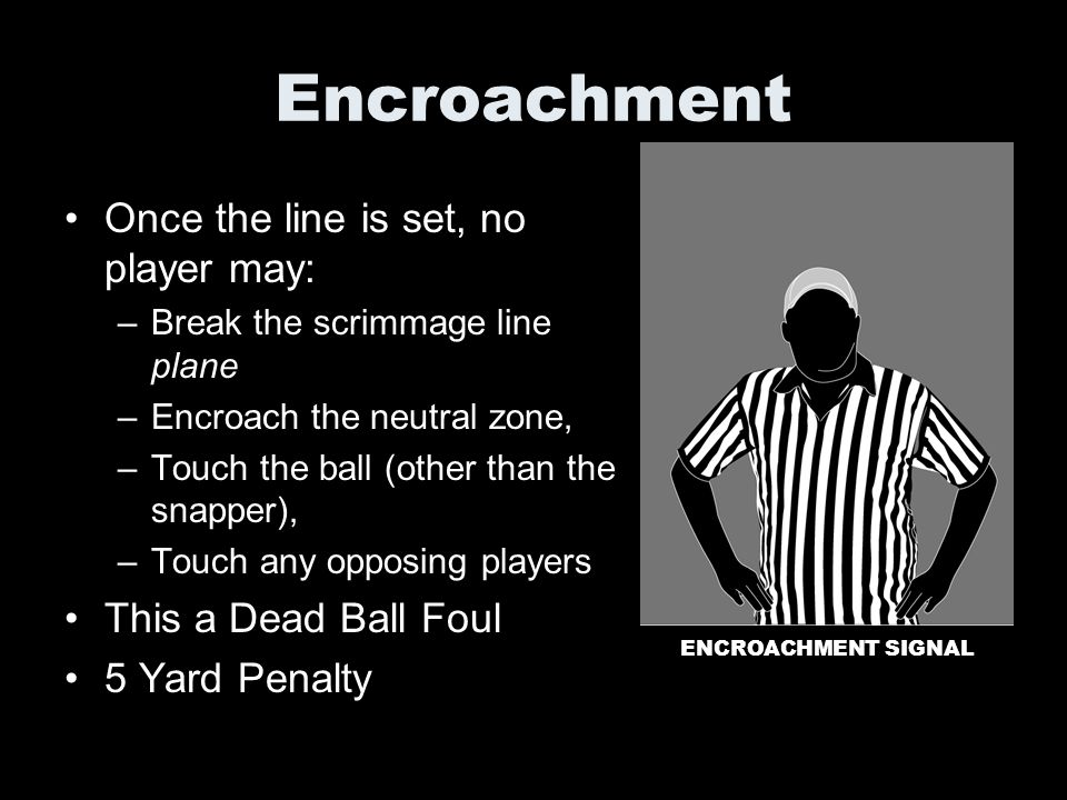 Encroachment Once the line is set, no player may: –Break the scrimmage line plane –Encroach the neutral zone, –Touch the ball (other than the snapper)